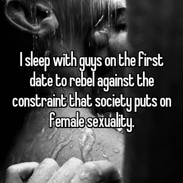 I sleep with guys on the first date to rebel against the constraint that society puts on female sexuality.
