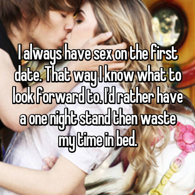I always have sex on the first date. That way I know what to look forward to. I'd rather have a one night stand then waste my time in bed.