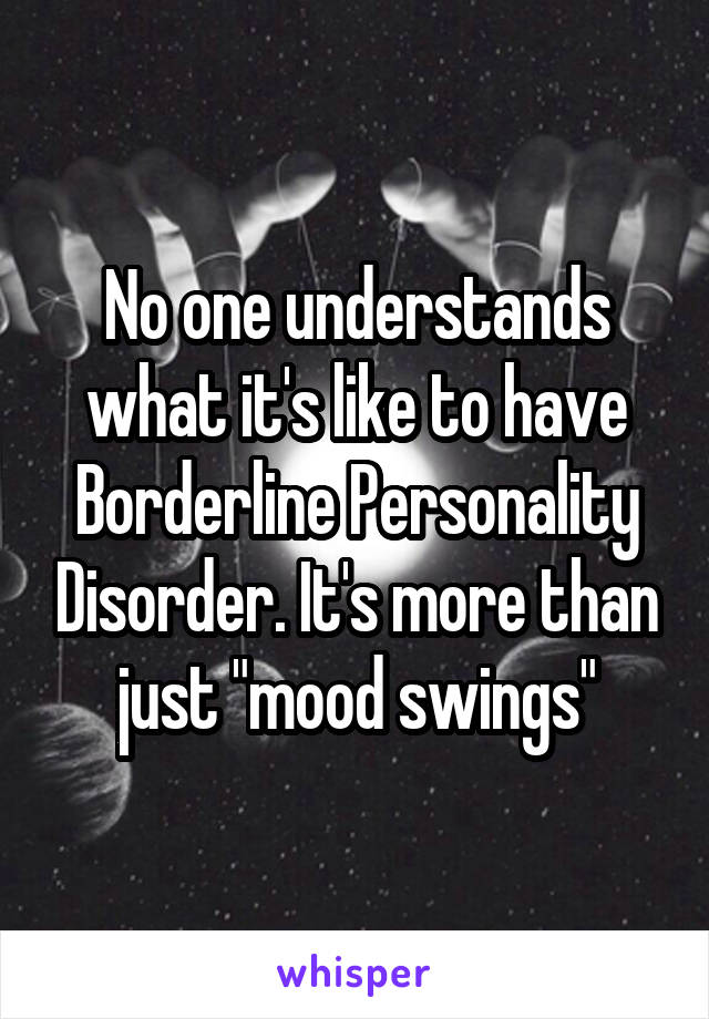 """No one understands what it's like to have Borderline Personality Disorder. It's more than just """"mood swings"""""""