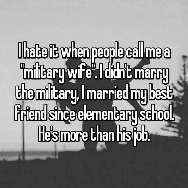 """I hate it when people call me a """"military wife"""". I didn't marry the military, I married my best friend since elementary school. He's more than his job."""