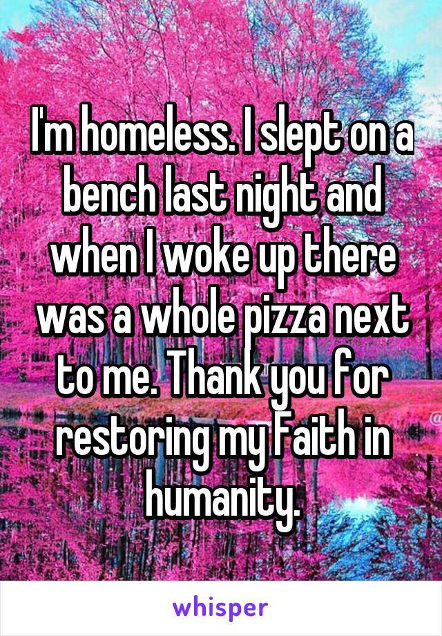 I'm homeless. I slept on a bench last night and when I woke up there was a whole pizza next to me. Thank you for restoring my Faith in humanity.