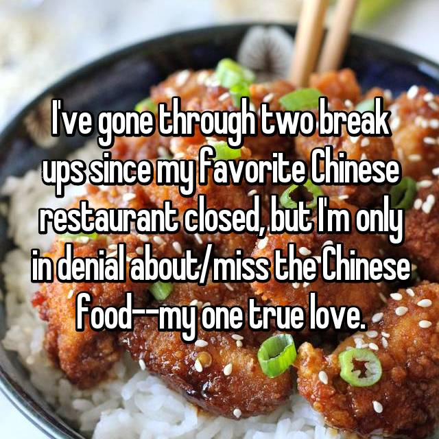 I've gone through two break ups since my favorite Chinese restaurant closed, but I'm only in denial about/miss the Chinese food--my one true love.