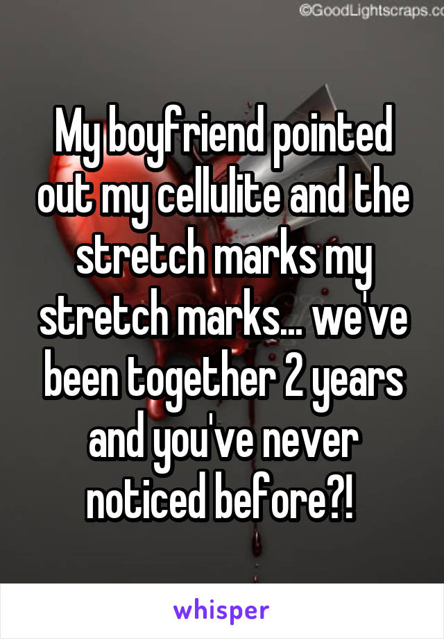 My boyfriend pointed out my cellulite and the stretch marks my stretch marks... we've been together 2 years and you've never noticed before?!