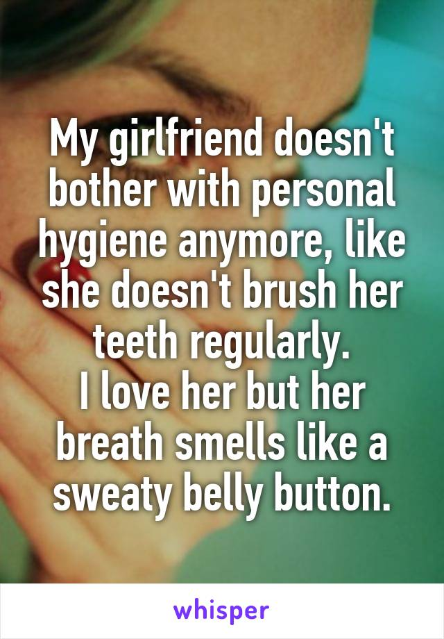 My girlfriend doesn't bother with personal hygiene anymore, like she doesn't brush her teeth regularly. I love her but her breath smells like a sweaty belly button.