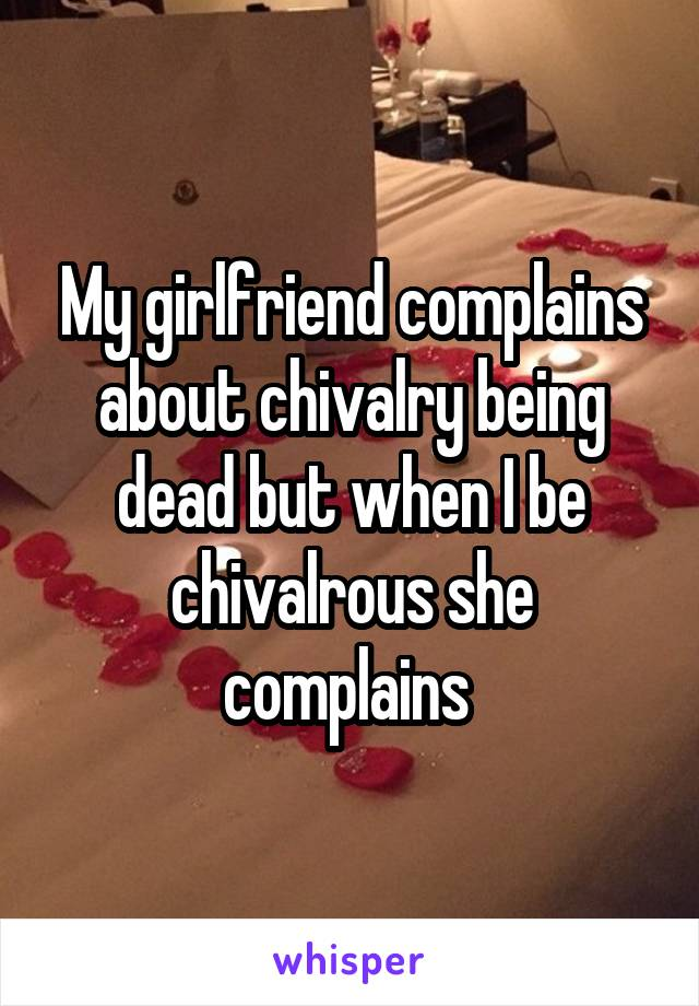 My girlfriend complains about chivalry being dead but when I be chivalrous she complains