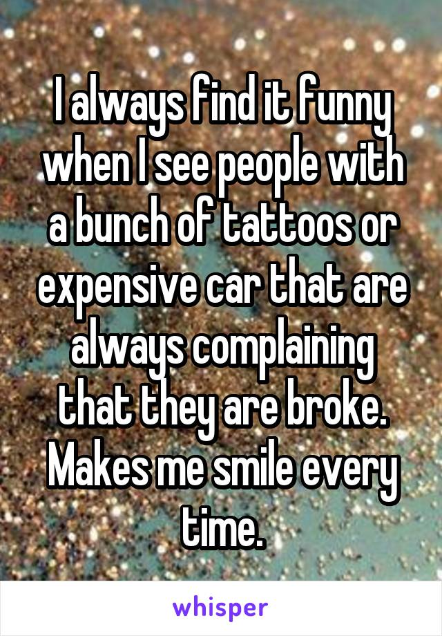 I always find it funny when I see people with a bunch of tattoos or expensive car that are always complaining that they are broke. Makes me smile every time.