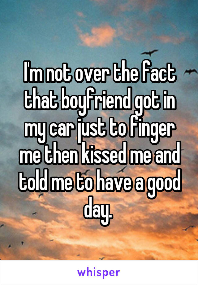 I'm not over the fact that boyfriend got in my car just to finger me then kissed me and told me to have a good day.