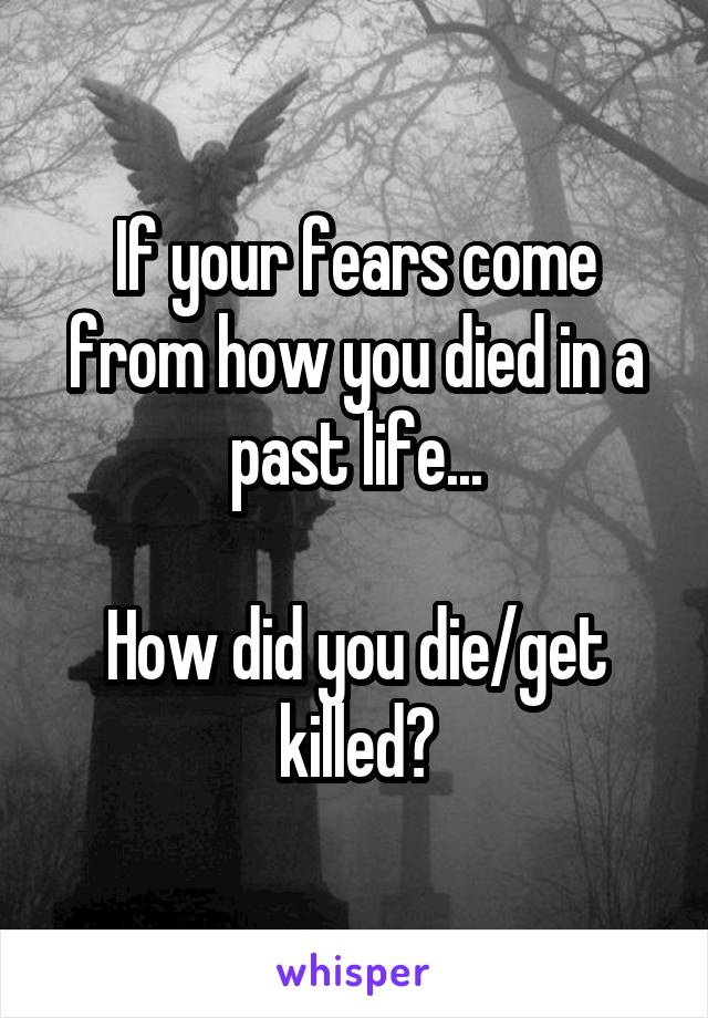 If your fears come from how you died in a past life...  How did you die/get killed?