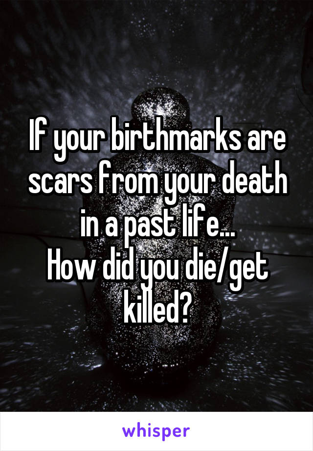 If your birthmarks are scars from your death in a past life... How did you die/get killed?