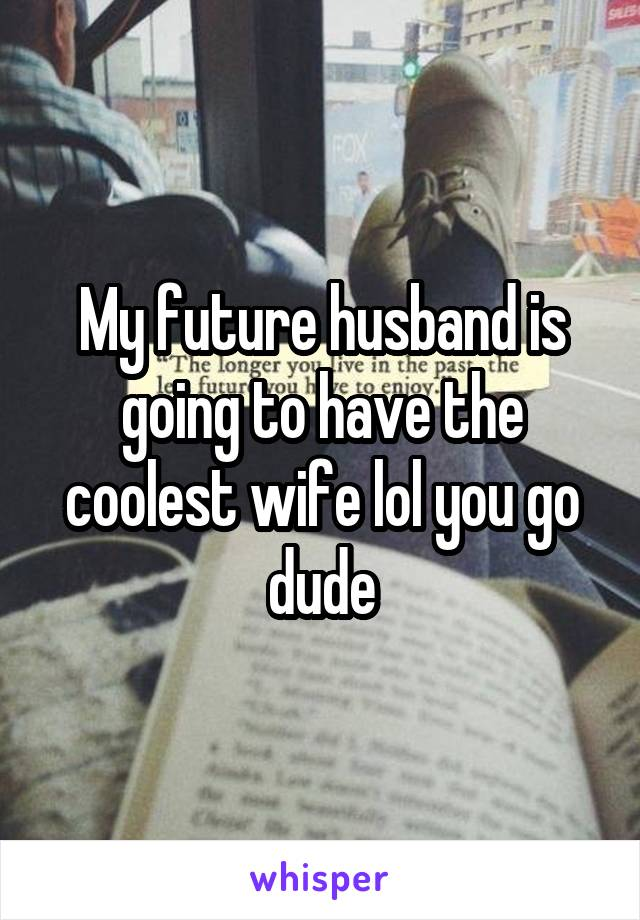 My future husband is going to have the coolest wife lol you go dude