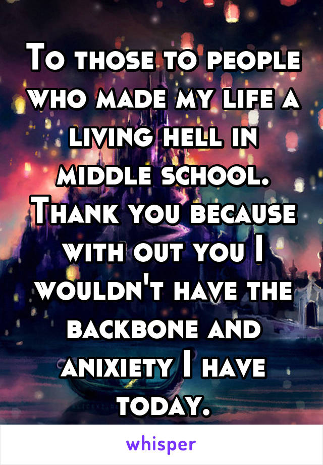 To those to people who made my life a living hell in middle school. Thank you because with out you I wouldn't have the backbone and anixiety I have today.