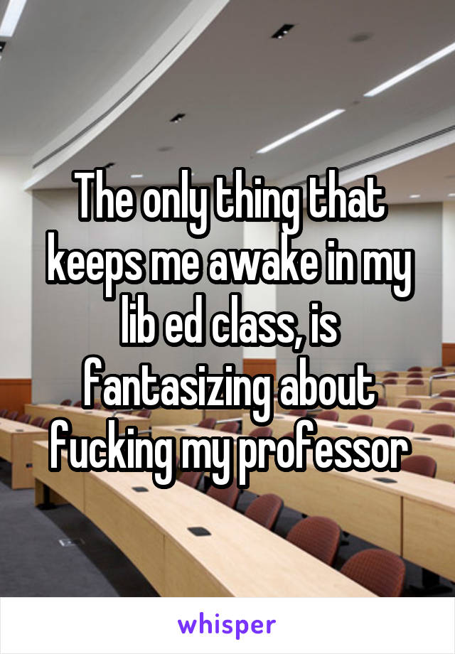 The only thing that keeps me awake in my lib ed class, is fantasizing about fucking my professor