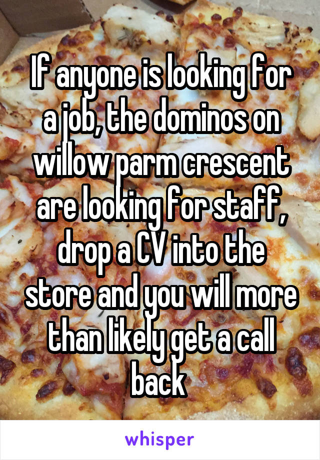 If anyone is looking for a job, the dominos on willow parm crescent are looking for staff, drop a CV into the store and you will more than likely get a call back
