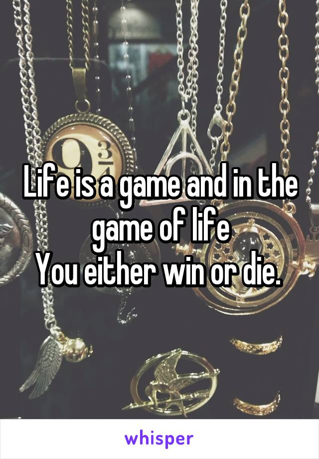 Life is a game and in the game of life You either win or die.