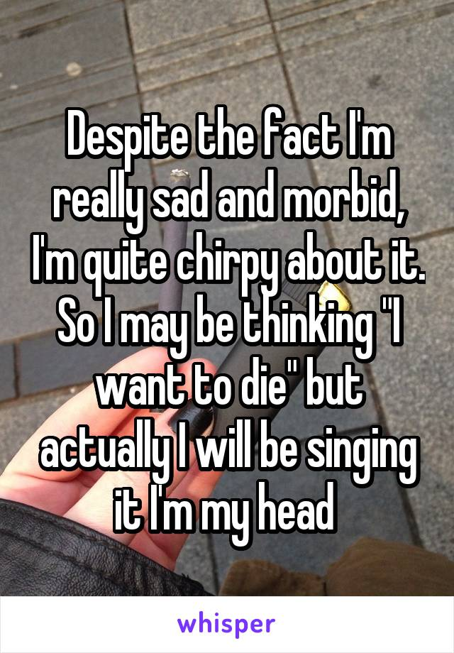 """Despite the fact I'm really sad and morbid, I'm quite chirpy about it. So I may be thinking """"I want to die"""" but actually I will be singing it I'm my head"""