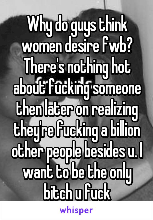 Why do guys think women desire fwb? There's nothing hot about fucking someone then later on realizing they're fucking a billion other people besides u. I want to be the only bitch u fuck