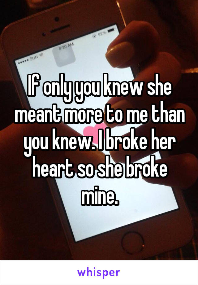 If only you knew she meant more to me than you knew. I broke her heart so she broke mine.