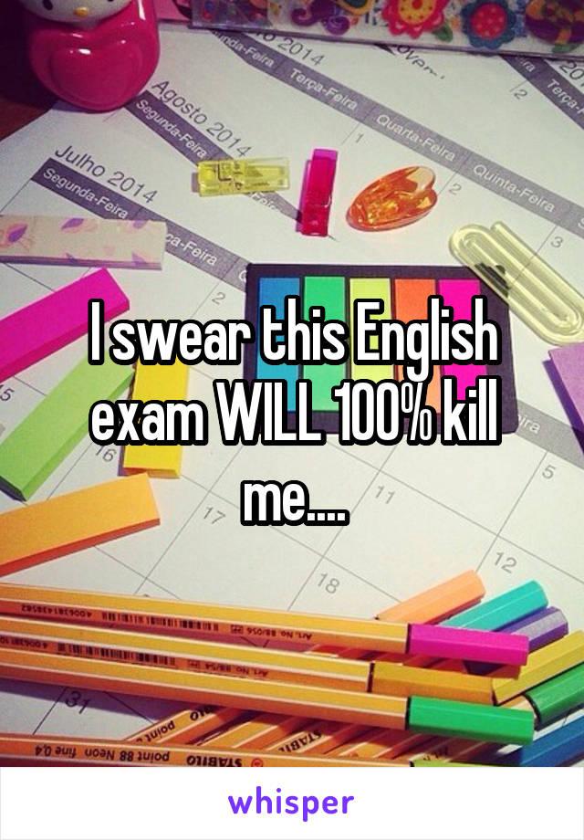 I swear this English exam WILL 100% kill me....