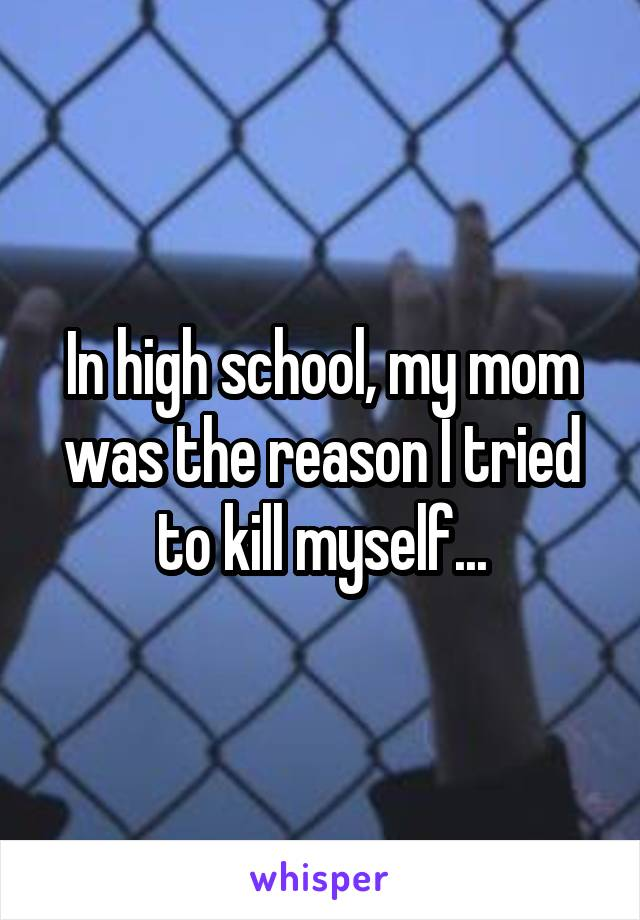 In high school, my mom was the reason I tried to kill myself...