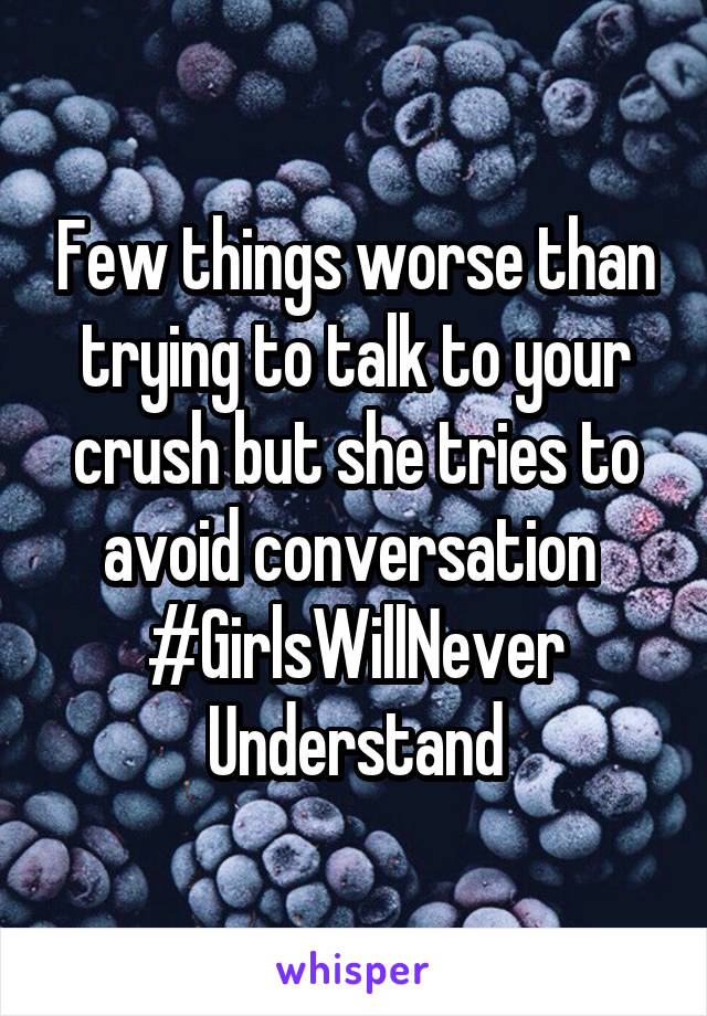Few things worse than trying to talk to your crush but she tries to avoid conversation  #GirlsWillNever Understand