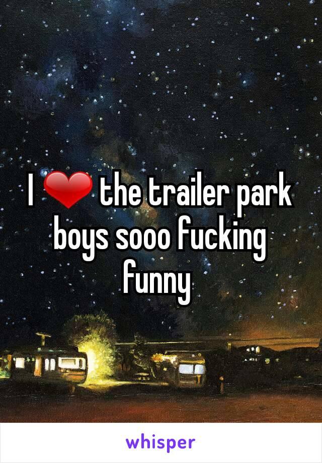 I ❤⃛ the trailer park boys sooo fucking funny