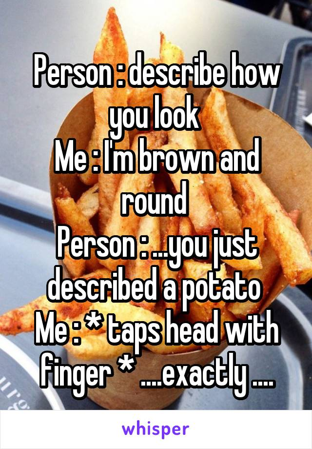 Person : describe how you look  Me : I'm brown and round  Person : ...you just described a potato  Me : * taps head with finger * ....exactly ....