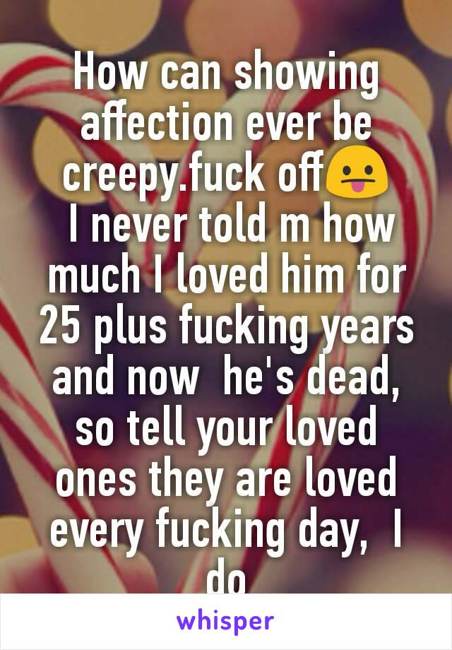 How can showing  affection ever be creepy.fuck off😛  I never told m how much I loved him for 25 plus fucking years and now  he's dead, so tell your loved ones they are loved every fucking day,  I do