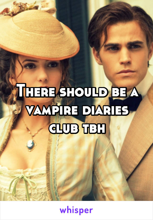 There should be a vampire diaries club tbh