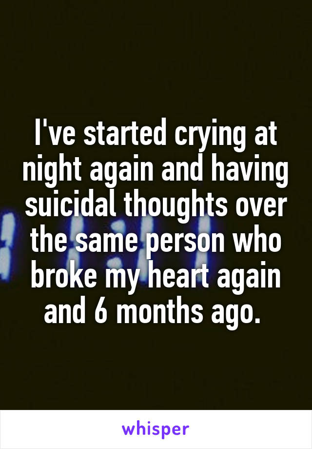 I've started crying at night again and having suicidal thoughts over the same person who broke my heart again and 6 months ago.