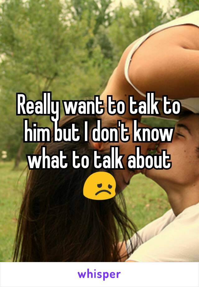 Really want to talk to him but I don't know what to talk about 😞