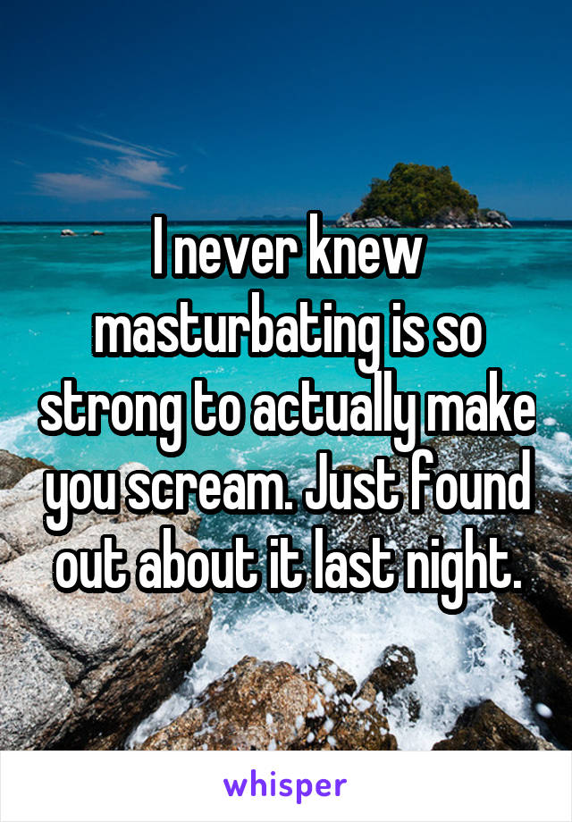 I never knew masturbating is so strong to actually make you scream. Just found out about it last night.