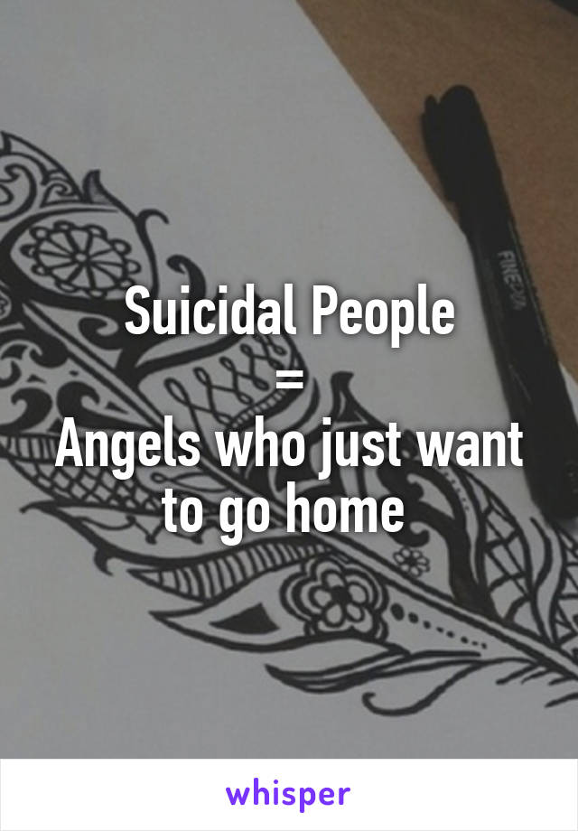 Suicidal People = Angels who just want to go home