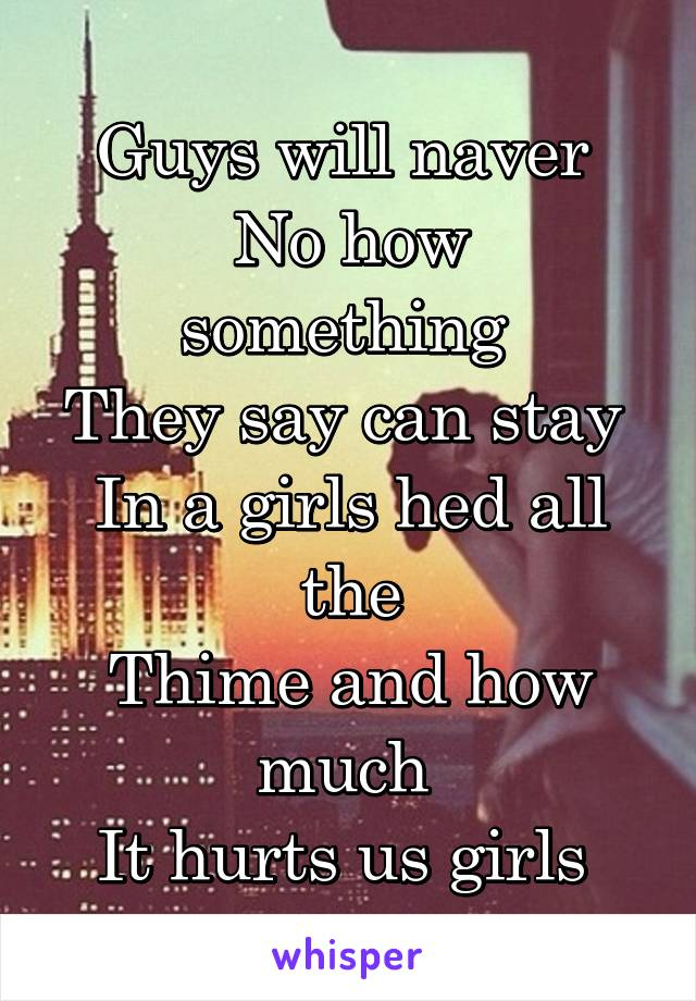 Guys will naver  No how something  They say can stay  In a girls hed all the Thime and how much  It hurts us girls