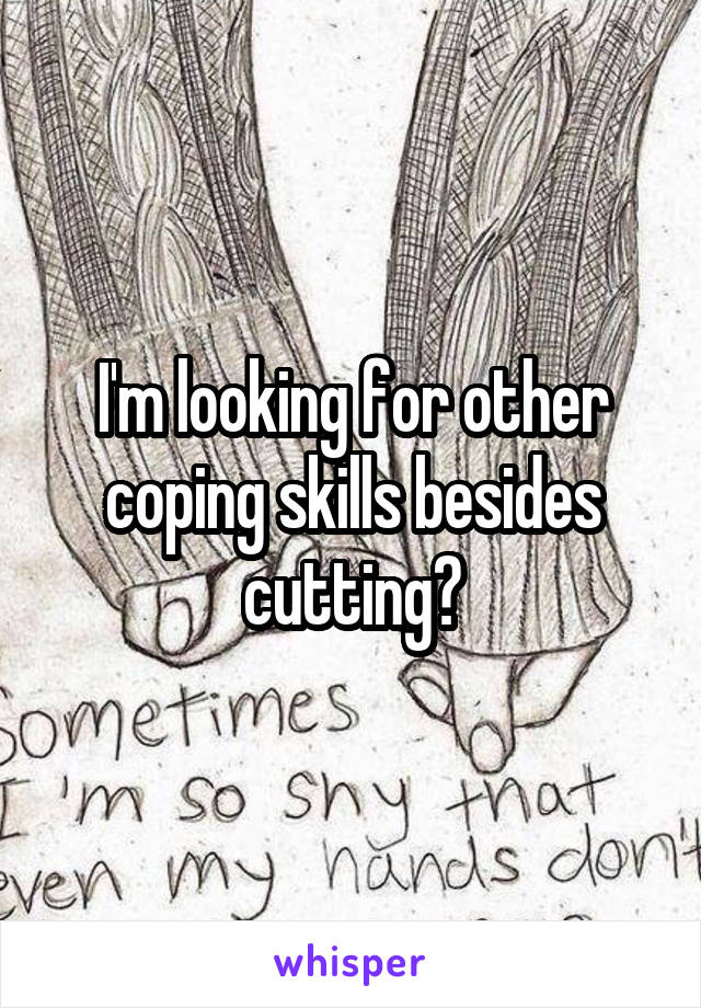 I'm looking for other coping skills besides cutting?