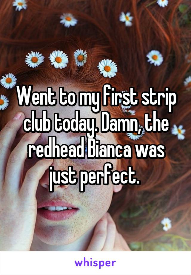 Went to my first strip club today. Damn, the redhead Bianca was just perfect.