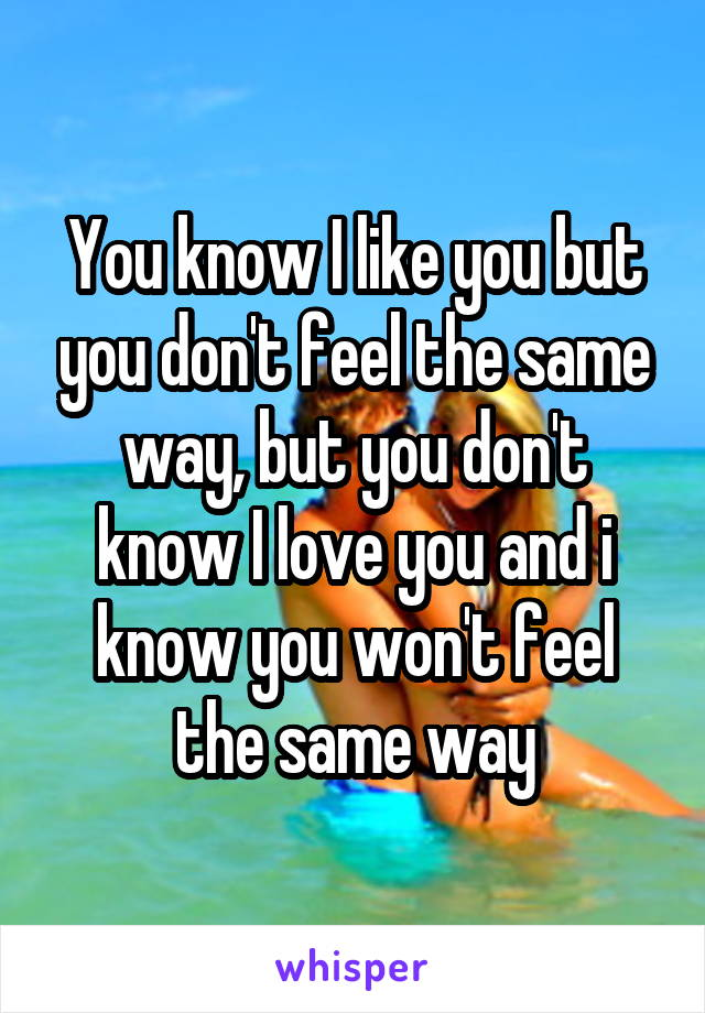 You know I like you but you don't feel the same way, but you don't know I love you and i know you won't feel the same way