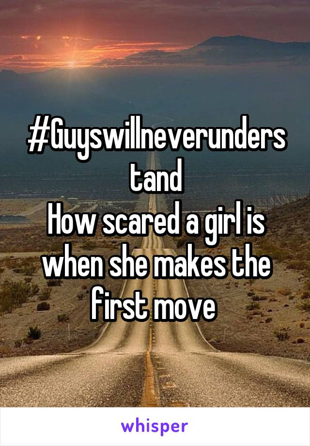 #Guyswillneverunderstand How scared a girl is when she makes the first move