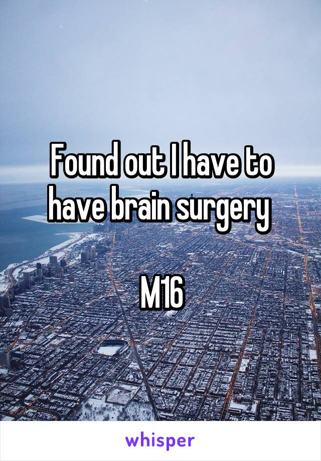 Found out I have to have brain surgery   M16