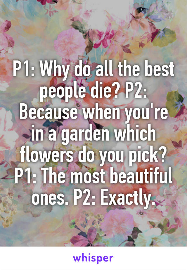 P1: Why do all the best people die? P2: Because when you're in a garden which flowers do you pick? P1: The most beautiful ones. P2: Exactly.