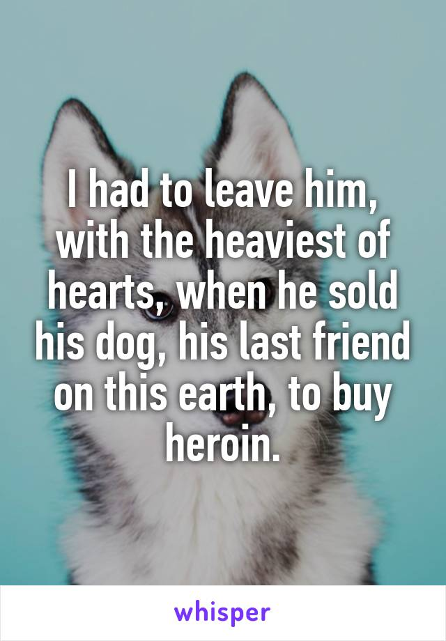 I had to leave him, with the heaviest of hearts, when he sold his dog, his last friend on this earth, to buy heroin.