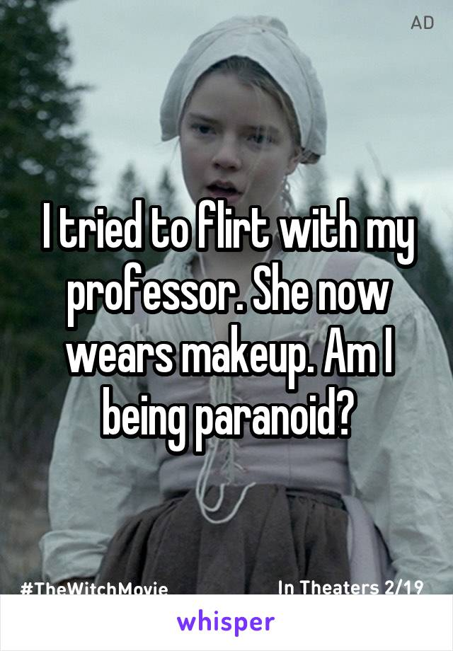 I tried to flirt with my professor. She now wears makeup. Am I being paranoid?