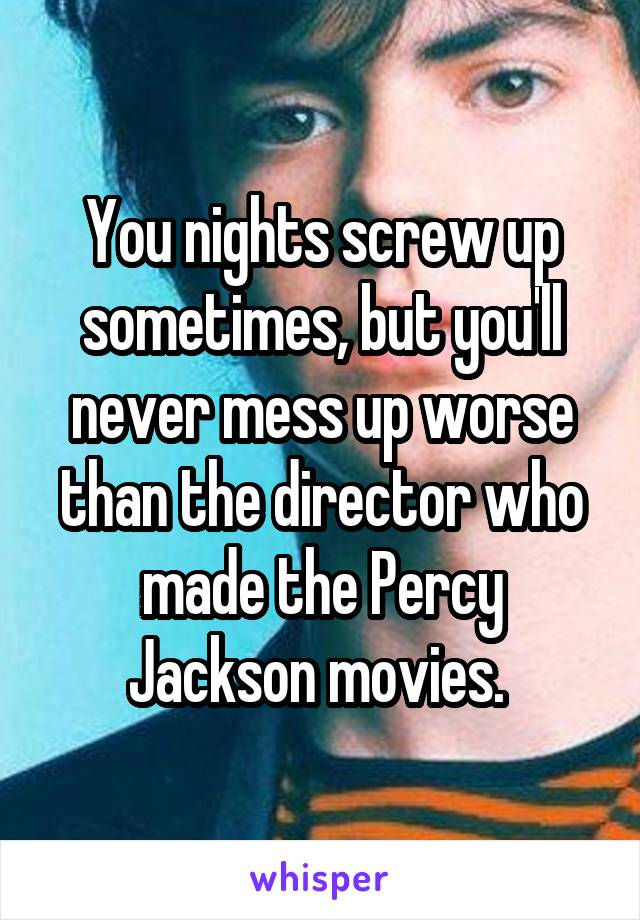 You nights screw up sometimes, but you'll never mess up worse than the director who made the Percy Jackson movies.