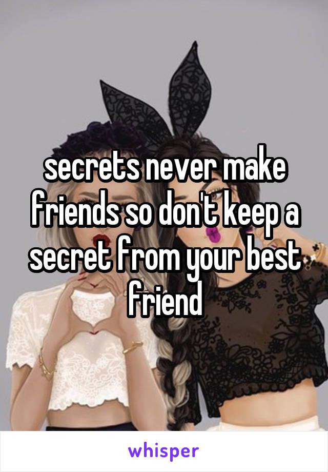 secrets never make friends so don't keep a secret from your best friend