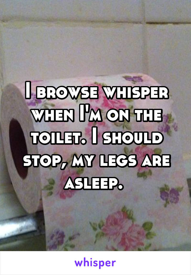 I browse whisper when I'm on the toilet. I should stop, my legs are asleep.