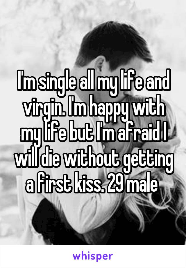 I'm single all my life and virgin. I'm happy with my life but I'm afraid I will die without getting a first kiss. 29 male