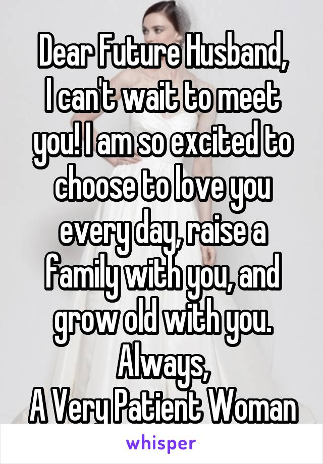 Dear Future Husband, I can't wait to meet you! I am so excited to choose to love you every day, raise a family with you, and grow old with you. Always, A Very Patient Woman