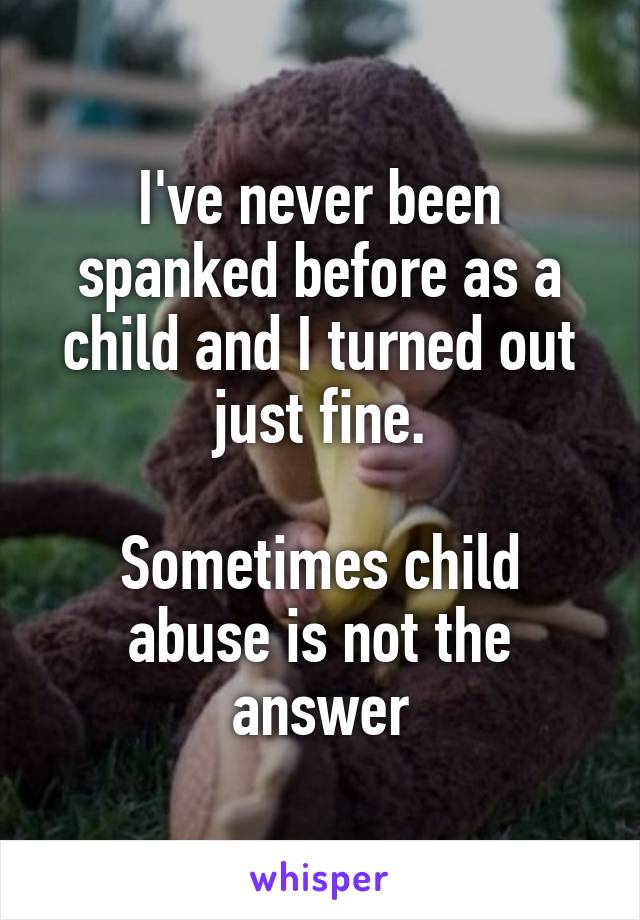 I've never been spanked before as a child and I turned out just fine.  Sometimes child abuse is not the answer