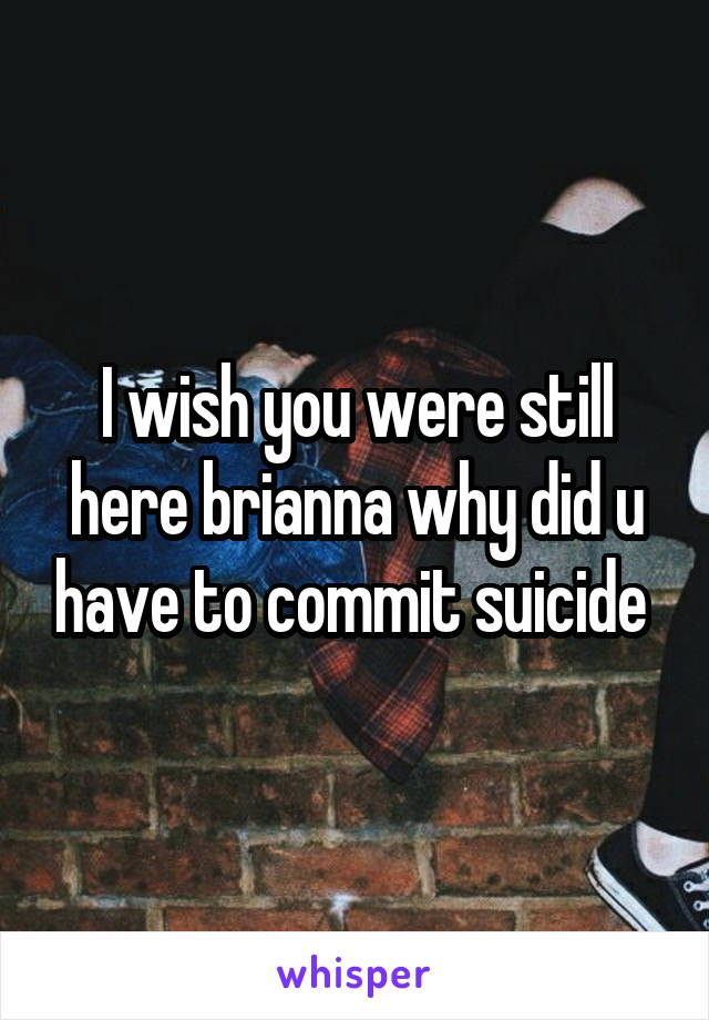 I wish you were still here brianna why did u have to commit suicide