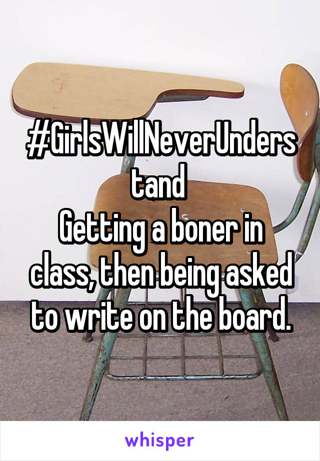 #GirlsWillNeverUnderstand  Getting a boner in class, then being asked to write on the board.