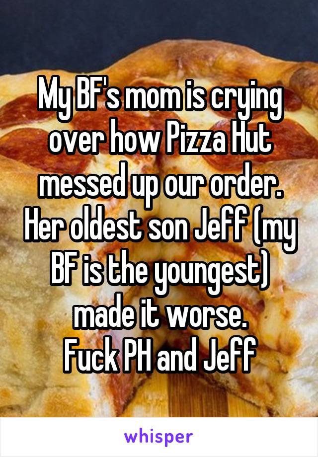My BF's mom is crying over how Pizza Hut messed up our order. Her oldest son Jeff (my BF is the youngest) made it worse. Fuck PH and Jeff
